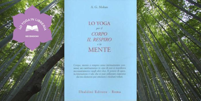 Lo Yoga per il Corpo il Respiro e la Mente di A.G. Mohan